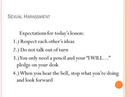 "S EXUAL H ARASSMENT Expectations for today's lesson: 1.) Respect each other's ideas 2.) Do not talk out of turn 3.) You only need a pencil and your ""I."