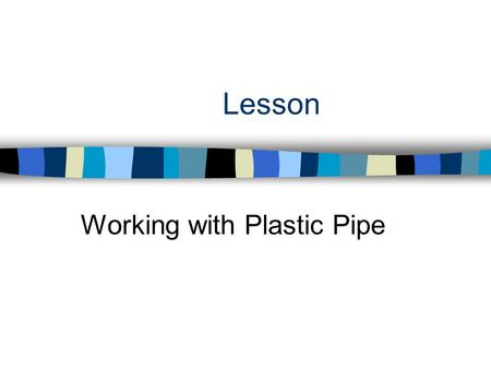 Lesson Working with Plastic Pipe. Interest Approach n Why has plastic piping become so popular to use in the construction industry?