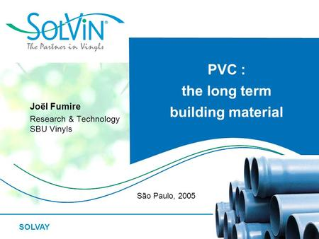 SOLVAY PVC : the long term building material Joël Fumire Research & Technology SBU Vinyls São Paulo, 2005.