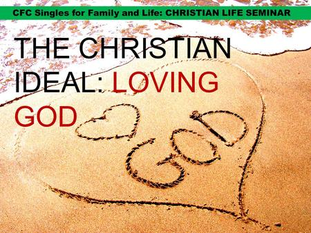 THE CHRISTIAN IDEAL: LOVING GOD. IDEALS ARE IMPORTANT TO MOVE US ON.