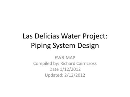 Las Delicias Water Project: Piping System Design EWB-MAP Compiled by: Richard Cairncross Date 1/12/2012 Updated: 2/12/2012.