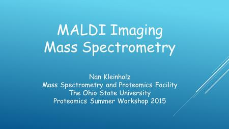 MALDI Imaging Mass Spectrometry Nan Kleinholz Mass Spectrometry and Proteomics Facility The Ohio State University Proteomics Summer Workshop 2015.
