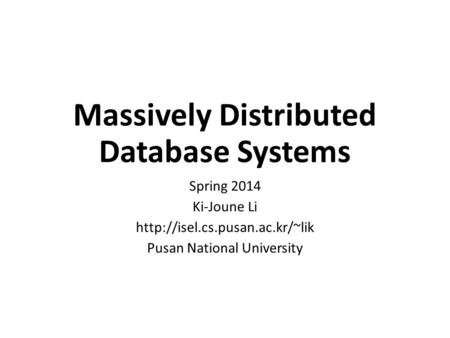 Massively Distributed Database Systems Spring 2014 Ki-Joune Li  Pusan National University.