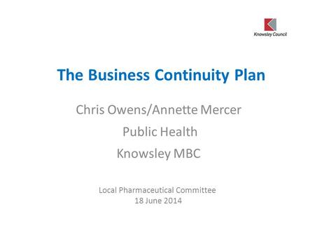 The Business Continuity Plan Chris Owens/Annette Mercer Public Health Knowsley MBC Local Pharmaceutical Committee 18 June 2014.