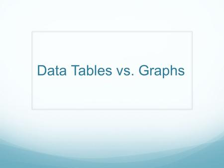 Data Tables vs. Graphs. Data Tables Tables are Organized in columns and rows Used to organize exact amounts of data and display information Show numerical.