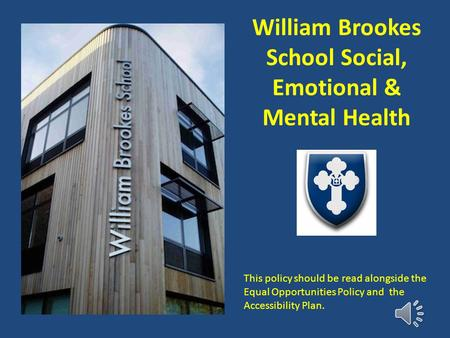William Brookes School Social, Emotional & Mental Health This policy should be read alongside the Equal Opportunities Policy and the Accessibility Plan.