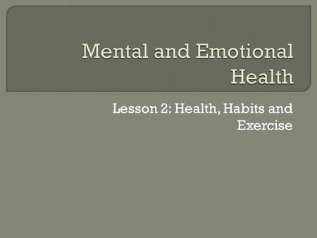 Lesson 2: Health, Habits and Exercise.  They actually affect one another. People with physical health problems often experience anxiety or depression.