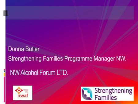 Donna Butler Strengthening Families Programme Manager NW. NW Alcohol Forum LTD.