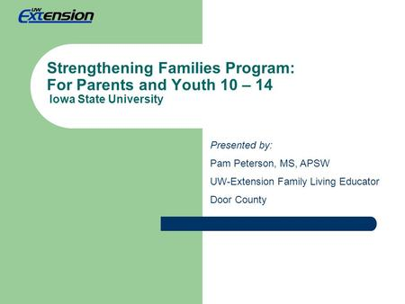 Strengthening Families Program: For Parents and Youth 10 – 14 Iowa State University Presented by: Pam Peterson, MS, APSW UW-Extension Family Living Educator.