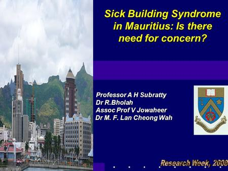 Sick Building Syndrome in Mauritius: Is there need for concern? Professor A H Subratty Dr R.Bholah Dr R.Bholah Assoc Prof V Jowaheer Dr M. F. Lan Cheong.
