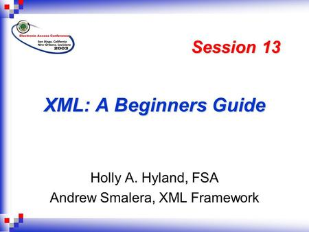XML: A Beginners Guide Holly A. Hyland, FSA Andrew Smalera, XML Framework Session 13.