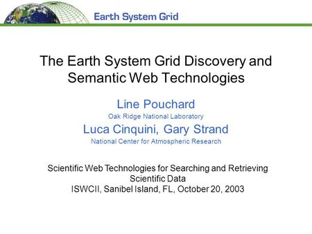 The Earth System Grid Discovery and Semantic Web Technologies Line Pouchard Oak Ridge National Laboratory Luca Cinquini, Gary Strand National Center for.