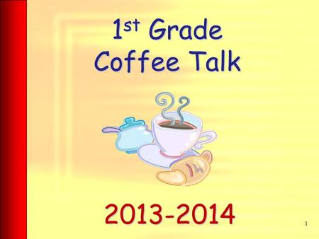 1 st Grade Coffee Talk 1 2013-2014. Attendance Being in school everyday is a priority. As soon as the 8:20 bell rings, our day begins. If a student comes.