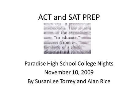 ACT and SAT PREP Paradise High School College Nights November 10, 2009 By SusanLee Torrey and Alan Rice.