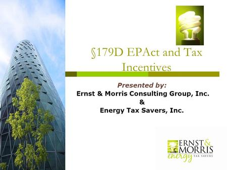 §179D EPAct and Tax Incentives Presented by: Ernst & Morris Consulting Group, Inc. & Energy Tax Savers, Inc.