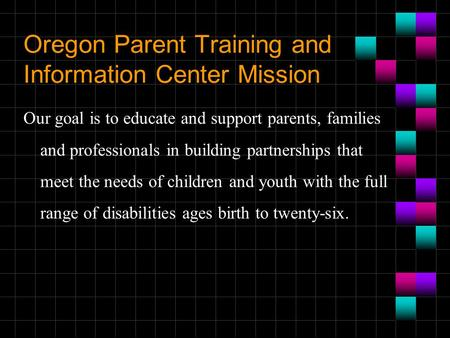 Oregon Parent Training and Information Center Mission Our goal is to educate and support parents, families and professionals in building partnerships that.