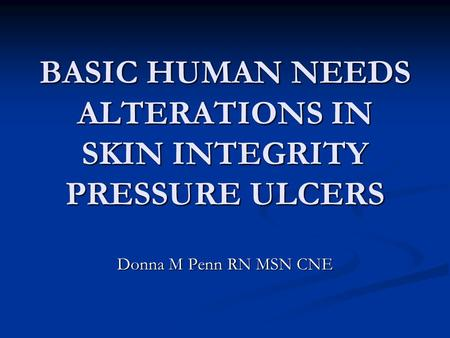 BASIC HUMAN NEEDS ALTERATIONS IN SKIN INTEGRITY PRESSURE ULCERS
