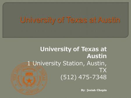 University of Texas at Austin 1 University Station, Austin, TX (512) 475-7348 By : Josiah Chopin.