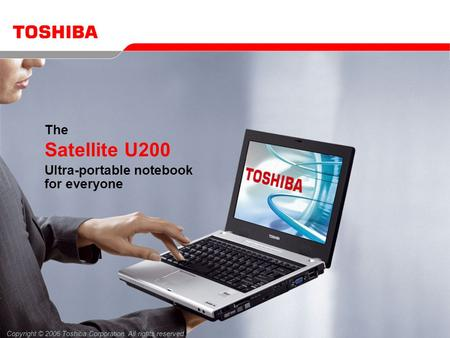 Copyright © 2006 Toshiba Corporation. All rights reserved. The Satellite U200 Ultra-portable notebook for everyone.