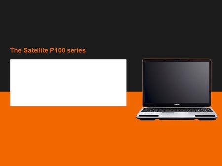 The Satellite P100 series Copyright © 2006 Toshiba Corporation. All rights reserved. Sales presentation The Satellite P100 series TEG, February 2006.