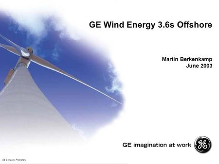 GE Wind Energy 3.6s Offshore Martin Berkenkamp June 2003 GE Company Proprietary.