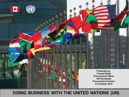 DOING BUSINESS WITH THE UNITED NATIONS (UN) Presented by: Chantal Maille Procurement Officer UN Secretariat Procurement Division 4-5 October 2010.