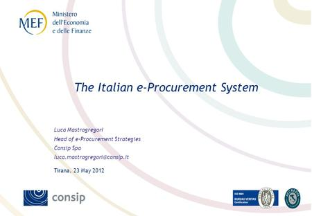 Luca Mastrogregori Head of e-Procurement Strategies Consip Spa Tirana, 23 May 2012 The Italian e-Procurement System.