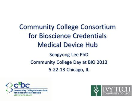 Community College Consortium for Bioscience Credentials Medical Device Hub Sengyong Lee PhD Community College Day at BIO 2013 5-22-13 Chicago, IL ​ ​ ​