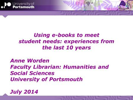 Using e-books to meet student needs: experiences from the last 10 years Anne Worden Faculty Librarian: Humanities and Social Sciences University of Portsmouth.