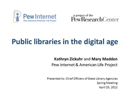 Public libraries in the digital age Kathryn Zickuhr and Mary Madden Pew Internet & American Life Project Presented to: Chief Officers of State Library.