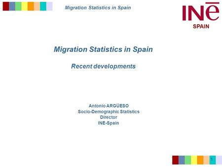 Migration Statistics in Spain SPAIN 1 Migration Statistics in Spain Recent developments Antonio ARGÜESO Socio-Demographic Statistics Director INE-Spain.