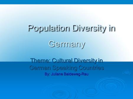 Population Diversity in Germany Population Diversity in Germany Theme: Cultural Diversity in German Speaking Countries By: Juliane Baldeweg-Rau.