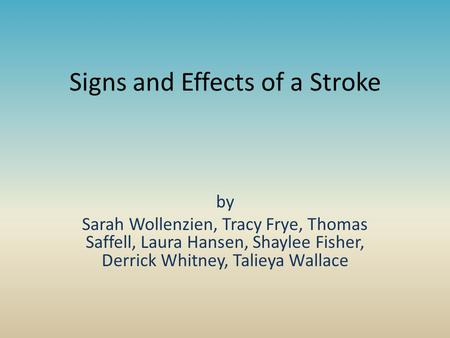 Signs and Effects of a Stroke by Sarah Wollenzien, Tracy Frye, Thomas Saffell, Laura Hansen, Shaylee Fisher, Derrick Whitney, Talieya Wallace.