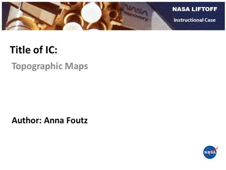 NASA LIFTOFF Instructional Case Topographic Maps Title of IC: Author: Anna Foutz.