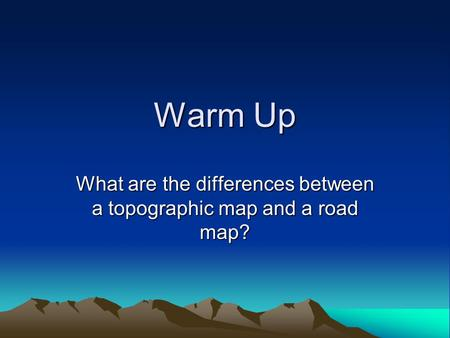 Warm Up What are the differences between a topographic map and a road map?