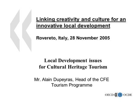 1 Linking creativity and culture for an innovative local development Rovereto, Italy, 28 November 2005 Mr. Alain Dupeyras, Head of the CFE Tourism Programme.