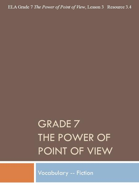 GRADE 7 THE POWER OF POINT OF VIEW Vocabulary -- Fiction ELA Grade 7 The Power of Point of View, Lesson 3 Resource 3.4.