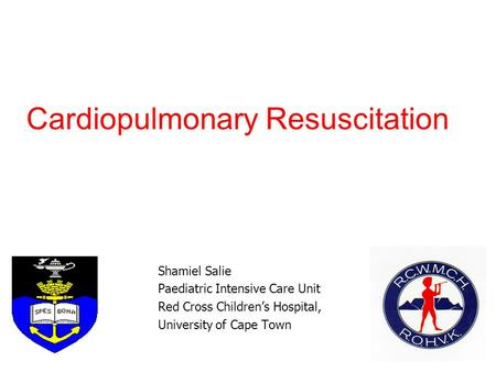 Cardiopulmonary Resuscitation Shamiel Salie Paediatric Intensive Care Unit Red Cross Children's Hospital, University of Cape Town.