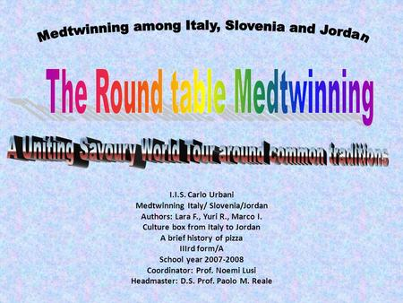 I.I.S. Carlo Urbani Medtwinning Italy/ Slovenia/Jordan Authors: Lara F., Yuri R., Marco I. Culture box from Italy to Jordan A brief history of pizza IIIrd.