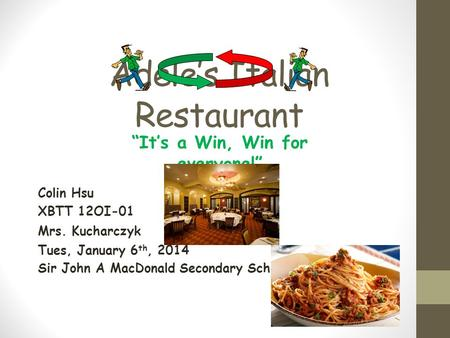 "Adele's Italian Restaurant Colin Hsu XBTT 12OI-01 Mrs. Kucharczyk Tues, January 6 th, 2014 Sir John A MacDonald Secondary School ""It's a Win, Win for everyone!"""