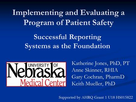Implementing and Evaluating a Program of Patient Safety Katherine Jones, PhD, PT Anne Skinner, RHIA Gary Cochran, PharmD Keith Mueller, PhD Supported by.