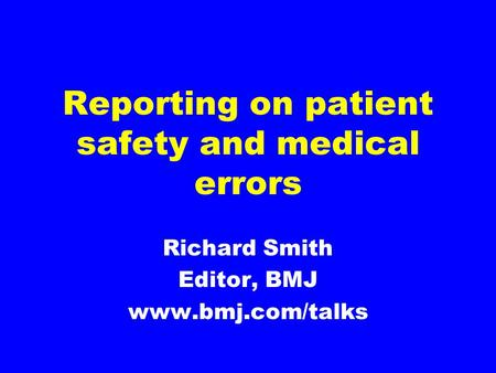 Reporting on patient safety and medical errors Richard Smith Editor, BMJ www.bmj.com/talks.