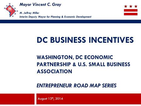 Mayor Vincent C. Gray M. Jeffrey Miller Interim Deputy Mayor for Planning & Economic Development DC BUSINESS INCENTIVES WASHINGTON, DC ECONOMIC PARTNERSHIP.