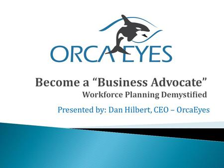Presented by: Dan Hilbert, CEO – OrcaEyes.  The science of proactively discovering Human Capital issues that potentially cause risk to business: ◦ Finances.