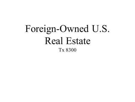 Foreign-Owned U.S. Real Estate Tx 8300. Learning Objectives 1.Explain reason for FIRPTA, 2.Recognize structures resulting in ______, 3.Determine which.