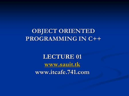 OBJECT ORIENTED PROGRAMMING IN C++ LECTURE 01 www.sauit.tk www.itcafe.741.com.