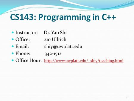 CS143: Programming in C++ Instructor: Dr. Yan Shi Office: 210 Ullrich   Phone: 342-1512 Office Hour: