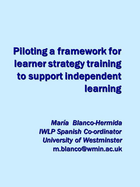 Piloting a framework for learner strategy training to support independent learning María Blanco-Hermida IWLP Spanish Co-ordinator IWLP Spanish Co-ordinator.