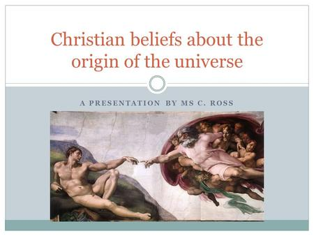 A PRESENTATION BY MS C. ROSS Christian beliefs about the origin of the universe.