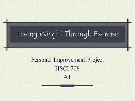Losing Weight Through Exercise Personal Improvement Project HSCI 708 AT.